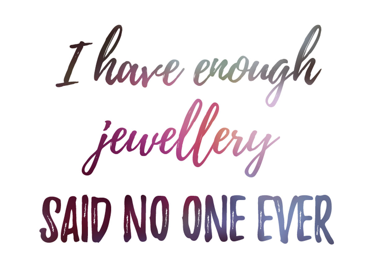 I have enough jewellery... said no one ever!